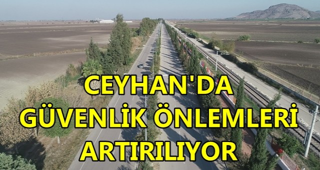CEYHAN'DA GÜVENLİK ÖNLEMLERİ ARTTIRILIYOR