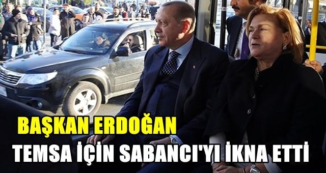 Erdoğan, TEMSA için Sabancı'yı ikna etti