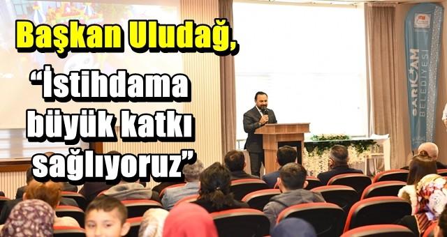 """Başkan Uludağ, """"İstihdama büyük katkı sağlıyoruz"""""""
