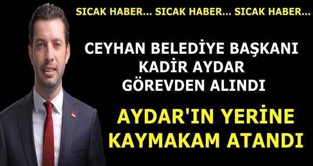 Ceyhan Belediye Başkanı Kadir Aydar görevden alındı