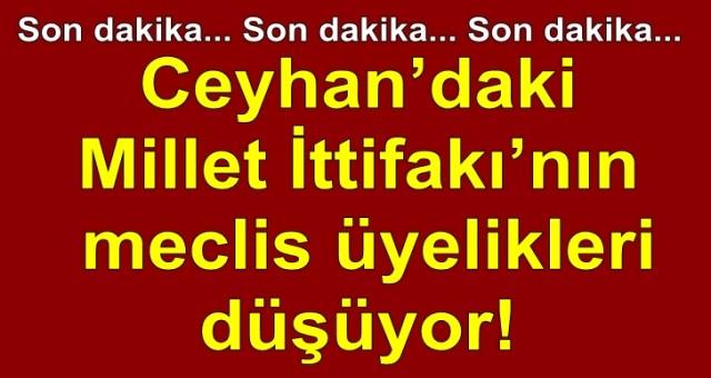 Ceyhan'daki Millet İttifakı'nın meclis üyelikleri düşüyor!