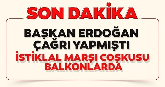 Başkan Erdoğan çağrı yapmıştı. İstiklal Marşı coşkusu balkonlarda