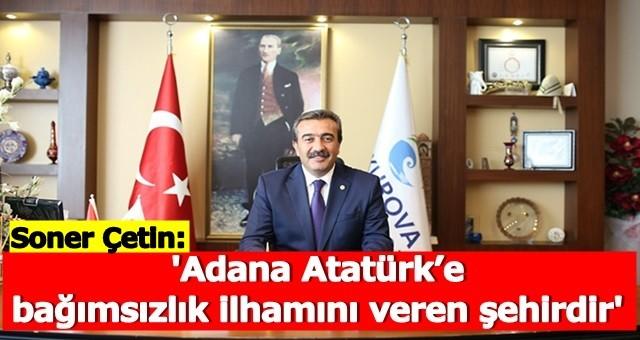 Çetin, 'Adana Atatürk'e bağımsızlık ilhamını veren şehirdir'