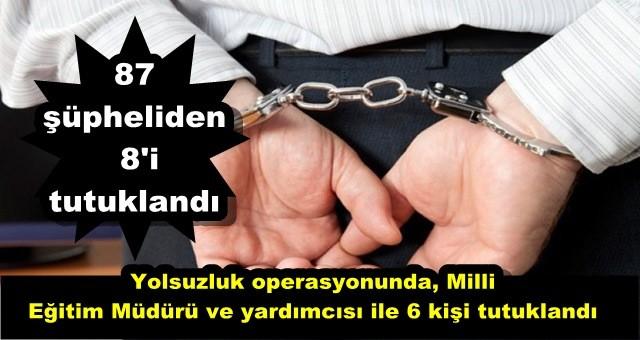 Yolsuzluk operasyonunda, Milli Eğitim Müdürü ve yardımcısı ile 6 kişi tutuklandı